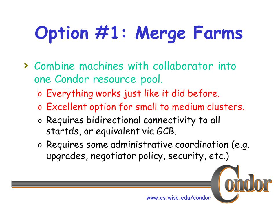 www.cs.wisc.edu/condor Option #1: Merge Farms › Combine machines with collaborator into one Condor resource pool.