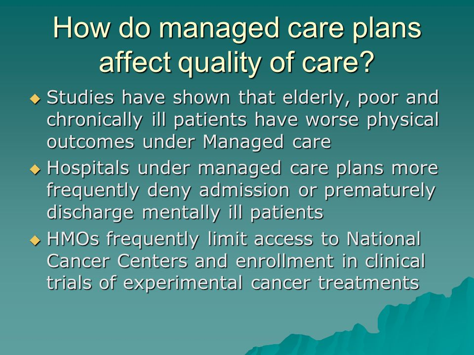 How do managed care plans affect quality of care?  Studies have shown that elderly, poor and chronically ill patients have worse physical outcomes un