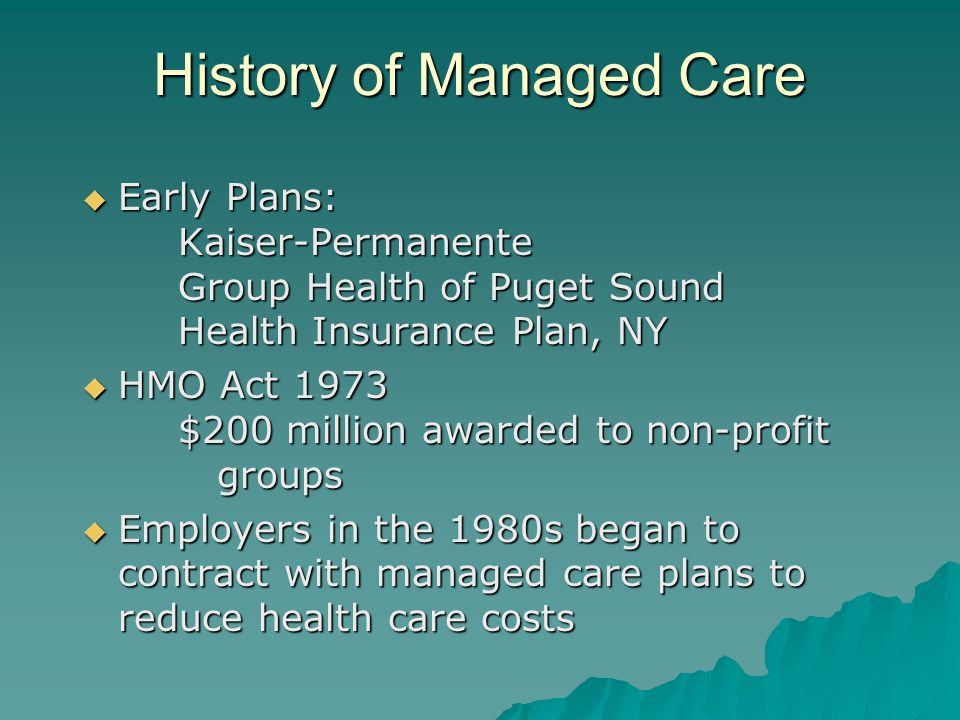 History of Managed Care  Early Plans: Kaiser-Permanente Group Health of Puget Sound Health Insurance Plan, NY  HMO Act 1973 $200 million awarded to non-profit groups  Employers in the 1980s began to contract with managed care plans to reduce health care costs