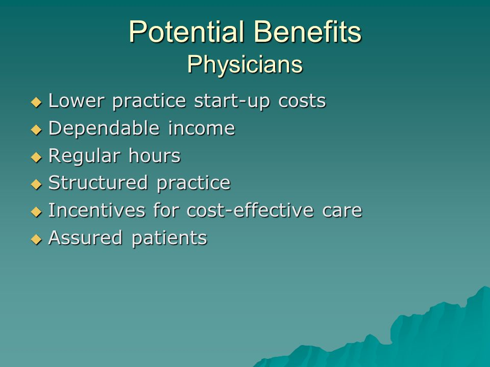 Potential Benefits Physicians  Lower practice start-up costs  Dependable income  Regular hours  Structured practice  Incentives for cost-effective care  Assured patients