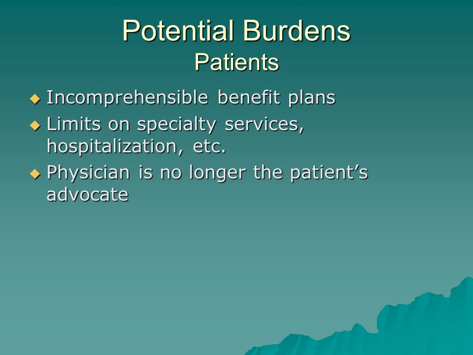 Potential Burdens Patients  Incomprehensible benefit plans  Limits on specialty services, hospitalization, etc.
