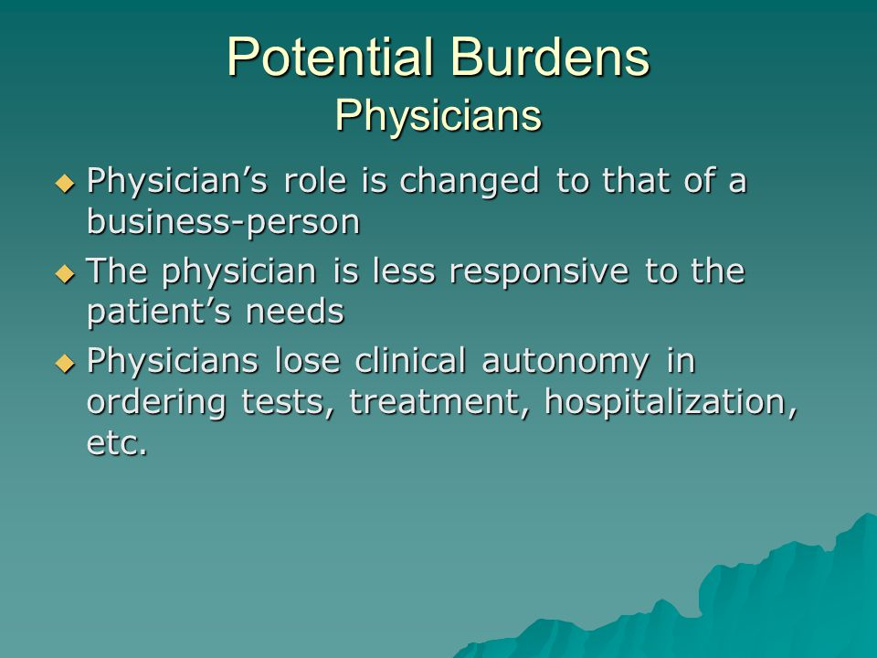 Potential Burdens Physicians  Physician's role is changed to that of a business-person  The physician is less responsive to the patient's needs  Physicians lose clinical autonomy in ordering tests, treatment, hospitalization, etc.