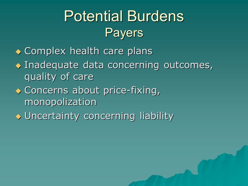 Potential Burdens Payers  Complex health care plans  Inadequate data concerning outcomes, quality of care  Concerns about price-fixing, monopolization  Uncertainty concerning liability