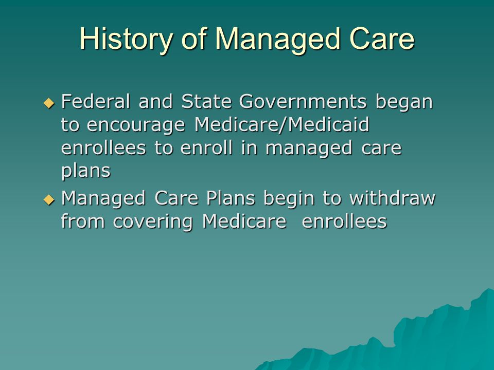 History of Managed Care  Federal and State Governments began to encourage Medicare/Medicaid enrollees to enroll in managed care plans  Managed Care Plans begin to withdraw from covering Medicare enrollees