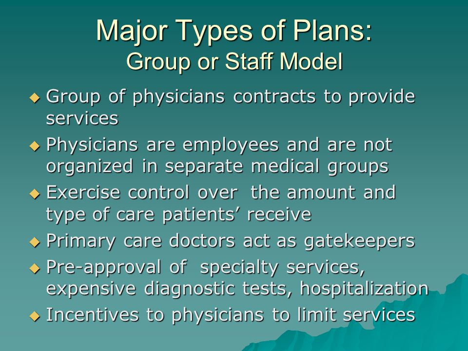 Major Types of Plans: Group or Staff Model  Group of physicians contracts to provide services  Physicians are employees and are not organized in separate medical groups  Exercise control over the amount and type of care patients' receive  Primary care doctors act as gatekeepers  Pre-approval of specialty services, expensive diagnostic tests, hospitalization  Incentives to physicians to limit services