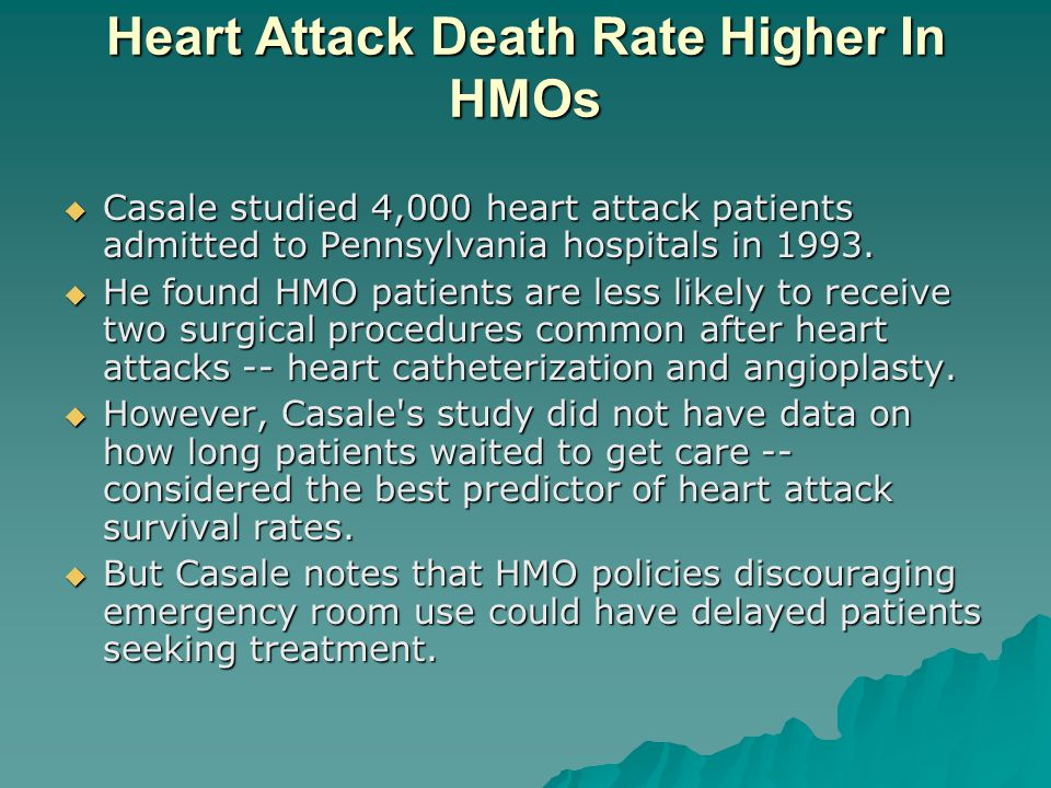 Heart Attack Death Rate Higher In HMOs  Casale studied 4,000 heart attack patients admitted to Pennsylvania hospitals in 1993.