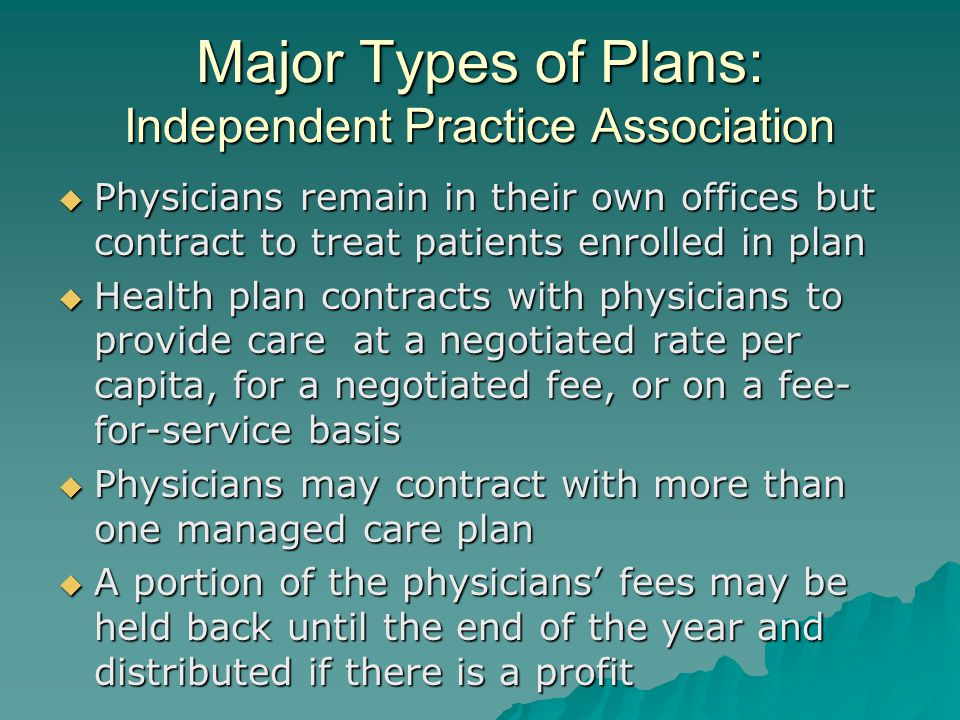 Major Types of Plans: Independent Practice Association  Physicians remain in their own offices but contract to treat patients enrolled in plan  Health plan contracts with physicians to provide care at a negotiated rate per capita, for a negotiated fee, or on a fee- for-service basis  Physicians may contract with more than one managed care plan  A portion of the physicians' fees may be held back until the end of the year and distributed if there is a profit