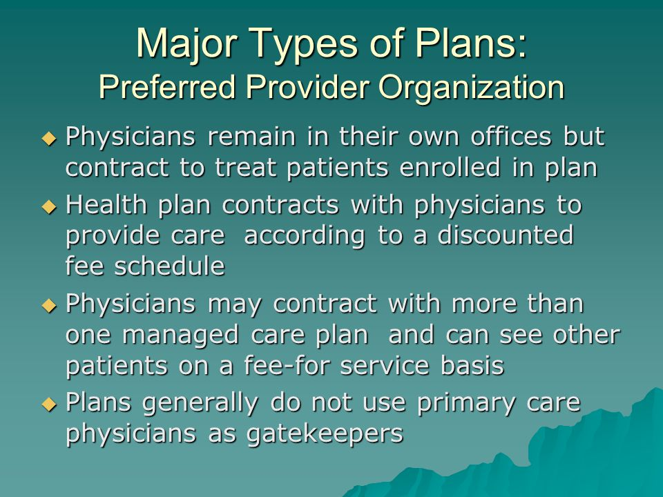 Major Types of Plans: Point-of-Service  Encourages the coupling of a patient with a primary care physician who acts as a gatekeeper by offering employee incentives (e.g., more benefits, lower co- payments)  Enrollees have the freedom to seek care from nonaffiliated providers but pay substantially more out-of-pocket for care
