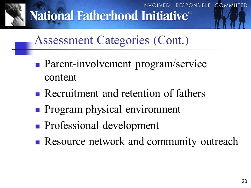 20 Assessment Categories (Cont.) Parent-involvement program/service content Recruitment and retention of fathers Program physical environment Professional development Resource network and community outreach