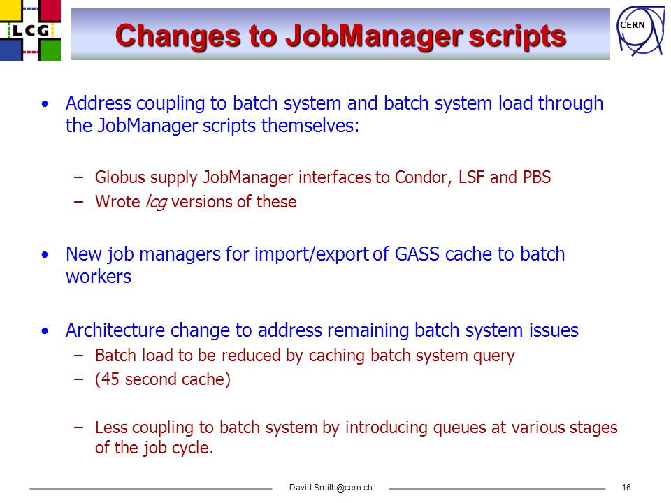 CERN David.Smith@cern.ch16 Changes to JobManager scripts Address coupling to batch system and batch system load through the JobManager scripts themselves: –Globus supply JobManager interfaces to Condor, LSF and PBS –Wrote lcg versions of these New job managers for import/export of GASS cache to batch workers Architecture change to address remaining batch system issues –Batch load to be reduced by caching batch system query –(45 second cache) –Less coupling to batch system by introducing queues at various stages of the job cycle.