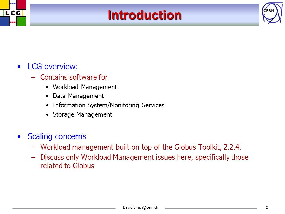 CERN David.Smith@cern.ch3 The problem LCG not development project, but the underlying Globus toolkit has some scaling features that impact us –Jobs managed by a 'JobManager'.