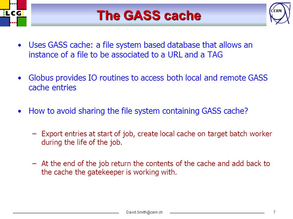 CERN David.Smith@cern.ch8 Exporting the GASS cache GASS caches… Cache on gatekeeper: Entries for Job1 Job2 Job3 … Worker2: Local cache for Job2 Worker1: Local cache for Job1 Worker3: Local cache for Job3