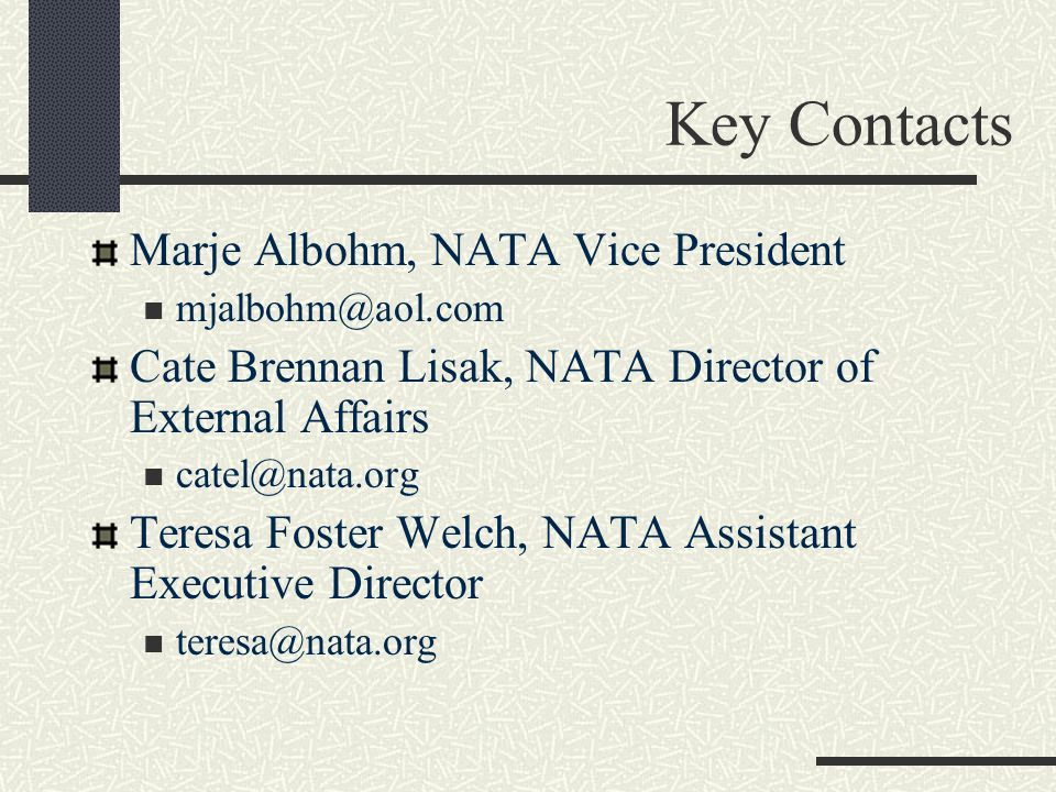 Key Contacts Marje Albohm, NATA Vice President mjalbohm@aol.com Cate Brennan Lisak, NATA Director of External Affairs catel@nata.org Teresa Foster Welch, NATA Assistant Executive Director teresa@nata.org