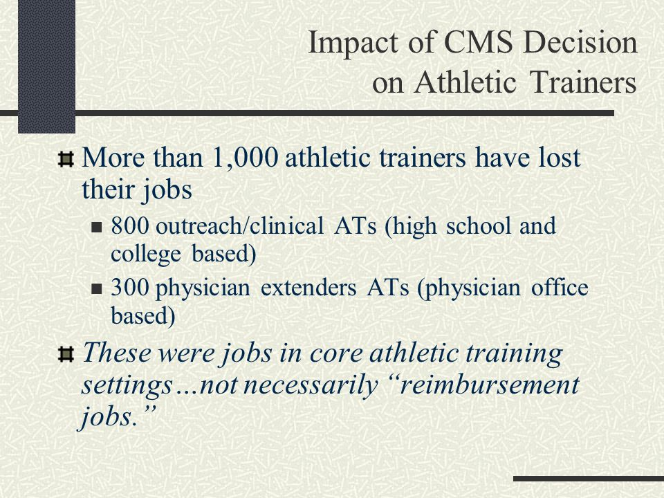 Impact of CMS Decision on Athletic Trainers More than 1,000 athletic trainers have lost their jobs 800 outreach/clinical ATs (high school and college based) 300 physician extenders ATs (physician office based) These were jobs in core athletic training settings…not necessarily reimbursement jobs.