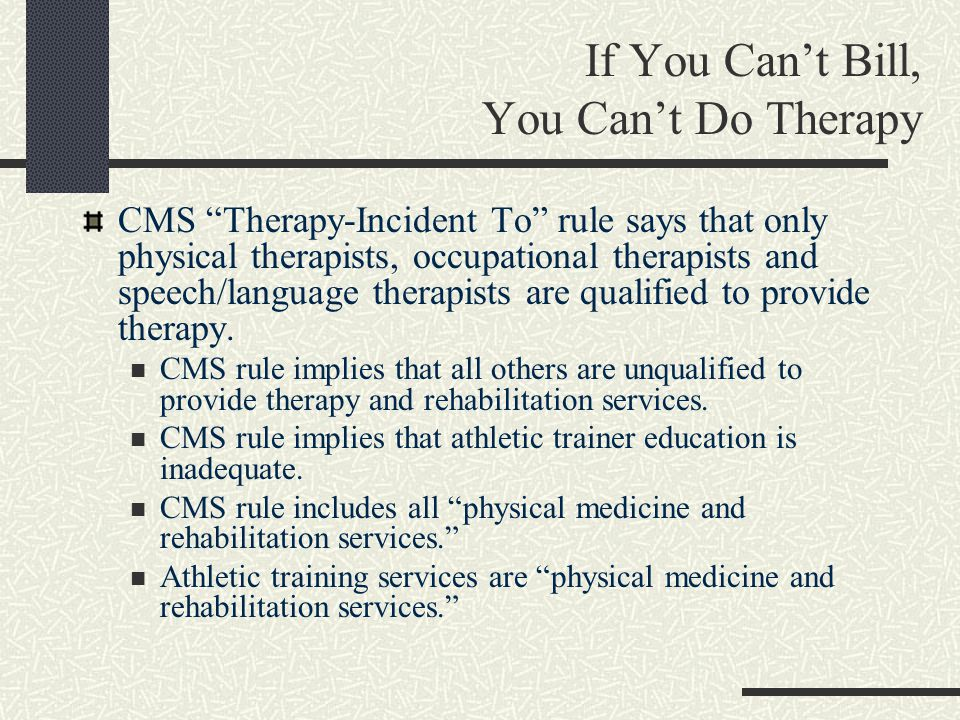If You Can't Bill, You Can't Do Therapy CMS Therapy-Incident To rule says that only physical therapists, occupational therapists and speech/language therapists are qualified to provide therapy.