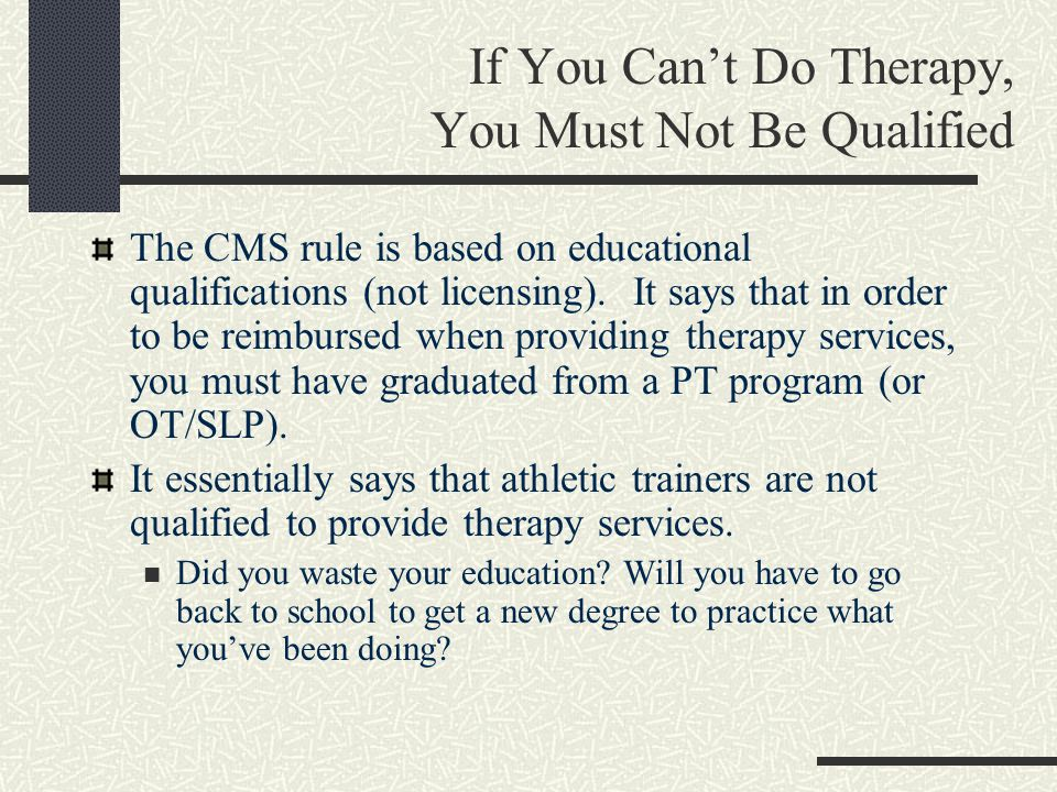 If You Can't Do Therapy, You Must Not Be Qualified The CMS rule is based on educational qualifications (not licensing).