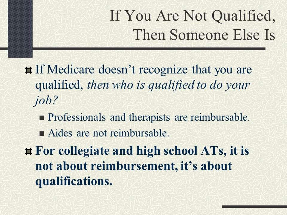 If You Are Not Qualified, Then Someone Else Is If Medicare doesn't recognize that you are qualified, then who is qualified to do your job.