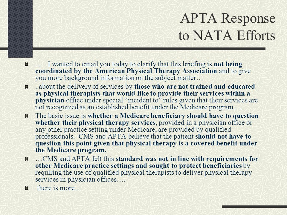 APTA Response to NATA Efforts … I wanted to email you today to clarify that this briefing is not being coordinated by the American Physical Therapy Association and to give you more background information on the subject matter…..about the delivery of services by those who are not trained and educated as physical therapists that would like to provide their services within a physician office under special incident to rules given that their services are not recognized as an established benefit under the Medicare program….
