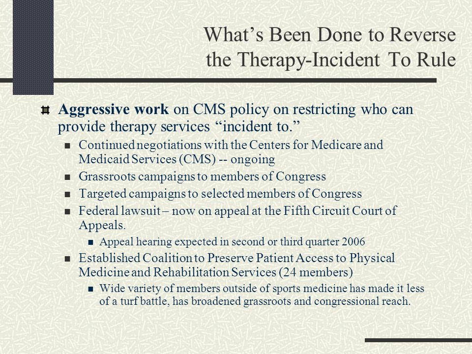 What's Been Done to Reverse the Therapy-Incident To Rule Aggressive work on CMS policy on restricting who can provide therapy services incident to. Continued negotiations with the Centers for Medicare and Medicaid Services (CMS) -- ongoing Grassroots campaigns to members of Congress Targeted campaigns to selected members of Congress Federal lawsuit – now on appeal at the Fifth Circuit Court of Appeals.