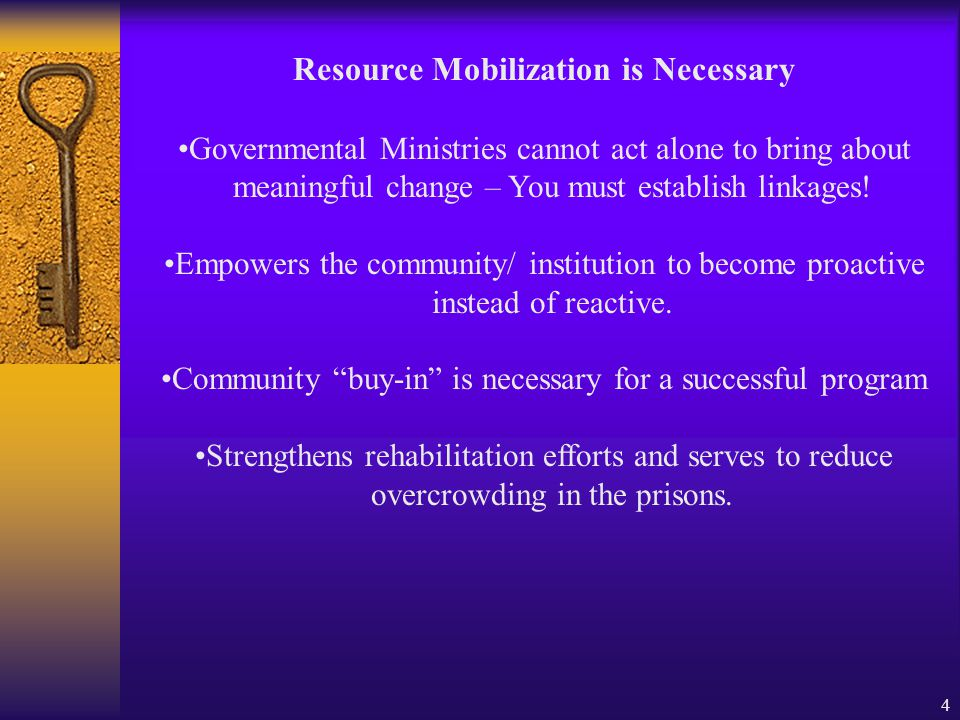 4 Resource Mobilization is Necessary Governmental Ministries cannot act alone to bring about meaningful change – You must establish linkages.
