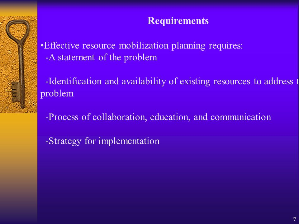 7 Requirements Effective resource mobilization planning requires: -A statement of the problem -Identification and availability of existing resources to address the problem -Process of collaboration, education, and communication -Strategy for implementation