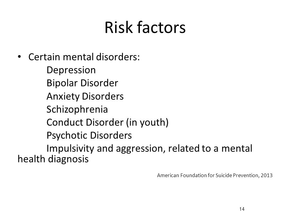 14 Risk factors Certain mental disorders: Depression Bipolar Disorder Anxiety Disorders Schizophrenia Conduct Disorder (in youth) Psychotic Disorders Impulsivity and aggression, related to a mental health diagnosis American Foundation for Suicide Prevention, 2013