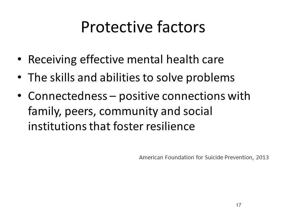 17 Protective factors Receiving effective mental health care The skills and abilities to solve problems Connectedness – positive connections with family, peers, community and social institutions that foster resilience American Foundation for Suicide Prevention, 2013