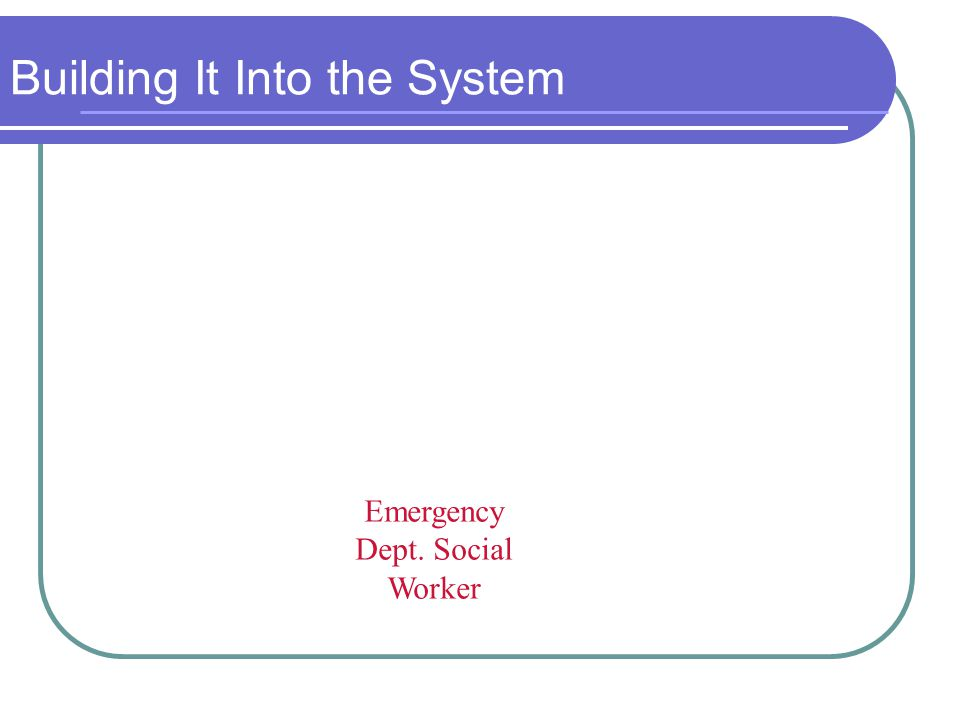 Building It Into the System Emergency Dept. Social Worker