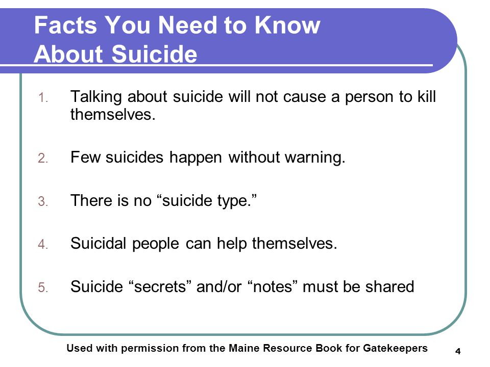 4 Facts You Need to Know About Suicide Used with permission from the Maine Resource Book for Gatekeepers 1.
