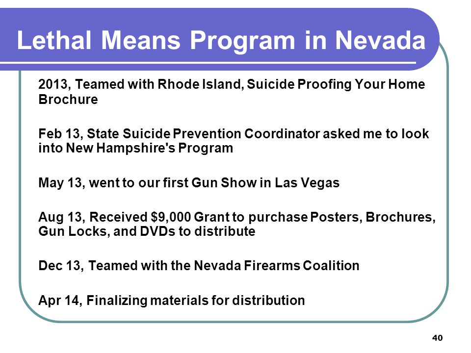 Lethal Means Program in Nevada 2013, Teamed with Rhode Island, Suicide Proofing Your Home Brochure Feb 13, State Suicide Prevention Coordinator asked me to look into New Hampshire s Program May 13, went to our first Gun Show in Las Vegas Aug 13, Received $9,000 Grant to purchase Posters, Brochures, Gun Locks, and DVDs to distribute Dec 13, Teamed with the Nevada Firearms Coalition Apr 14, Finalizing materials for distribution 40