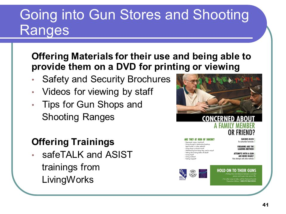 Going into Gun Stores and Shooting Ranges Offering Materials for their use and being able to provide them on a DVD for printing or viewing Safety and Security Brochures Videos for viewing by staff Tips for Gun Shops and Shooting Ranges Offering Trainings safeTALK and ASIST trainings from LivingWorks 41