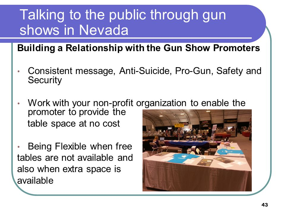 Talking to the public through gun shows in Nevada Building a Relationship with the Gun Show Promoters Consistent message, Anti-Suicide, Pro-Gun, Safety and Security Work with your non-profit organization to enable the promoter to provide the table space at no cost Being Flexible when free tables are not available and also when extra space is available 43