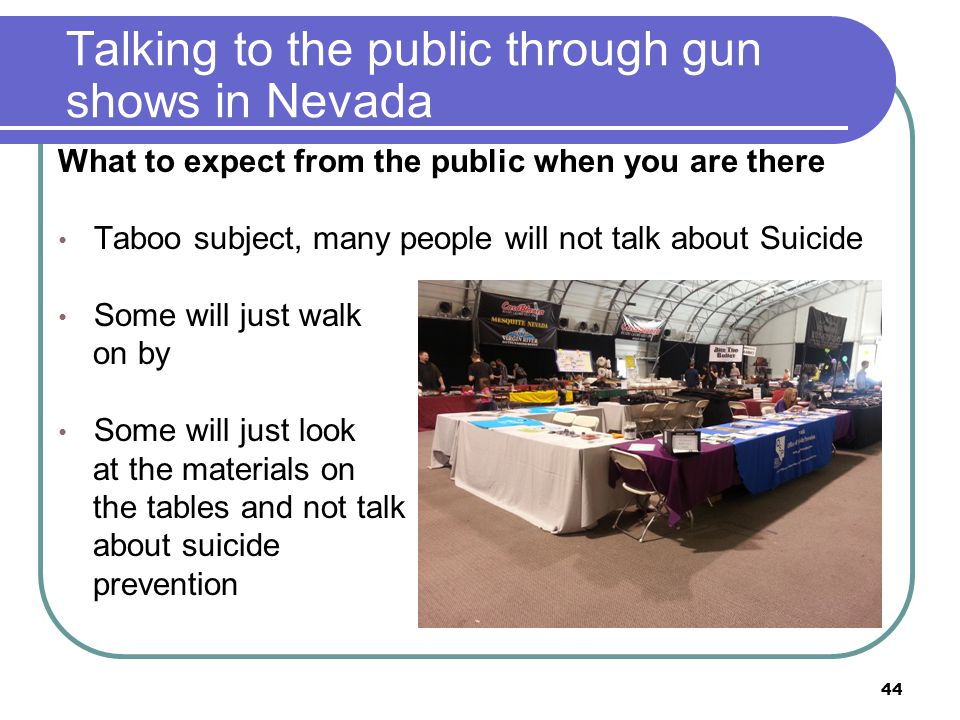 Talking to the public through gun shows in Nevada What to expect from the public when you are there Taboo subject, many people will not talk about Suicide Some will just walk on by Some will just look at the materials on the tables and not talk about suicide prevention 44