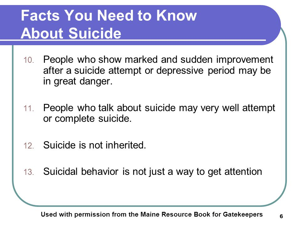 6 Facts You Need to Know About Suicide Used with permission from the Maine Resource Book for Gatekeepers 10.