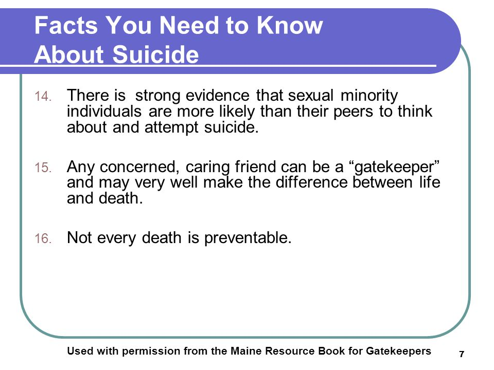 7 Facts You Need to Know About Suicide Used with permission from the Maine Resource Book for Gatekeepers 14.