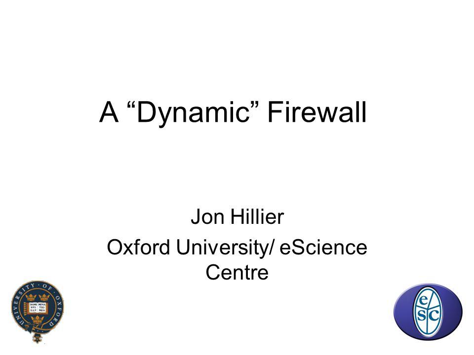 A Dynamic Firewall Jon Hillier Oxford University/ eScience Centre