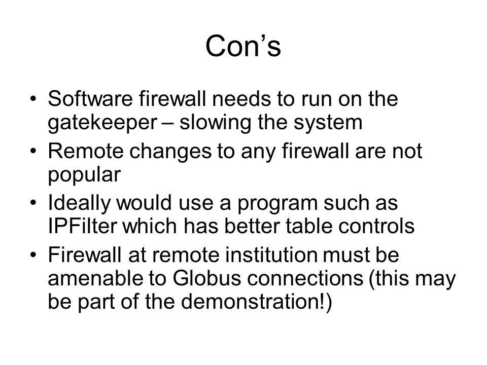 Con's Software firewall needs to run on the gatekeeper – slowing the system Remote changes to any firewall are not popular Ideally would use a program