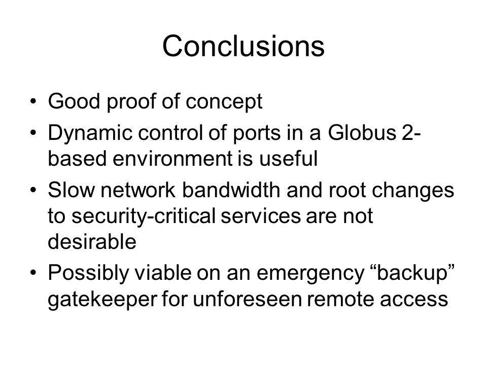 Conclusions Good proof of concept Dynamic control of ports in a Globus 2- based environment is useful Slow network bandwidth and root changes to secur