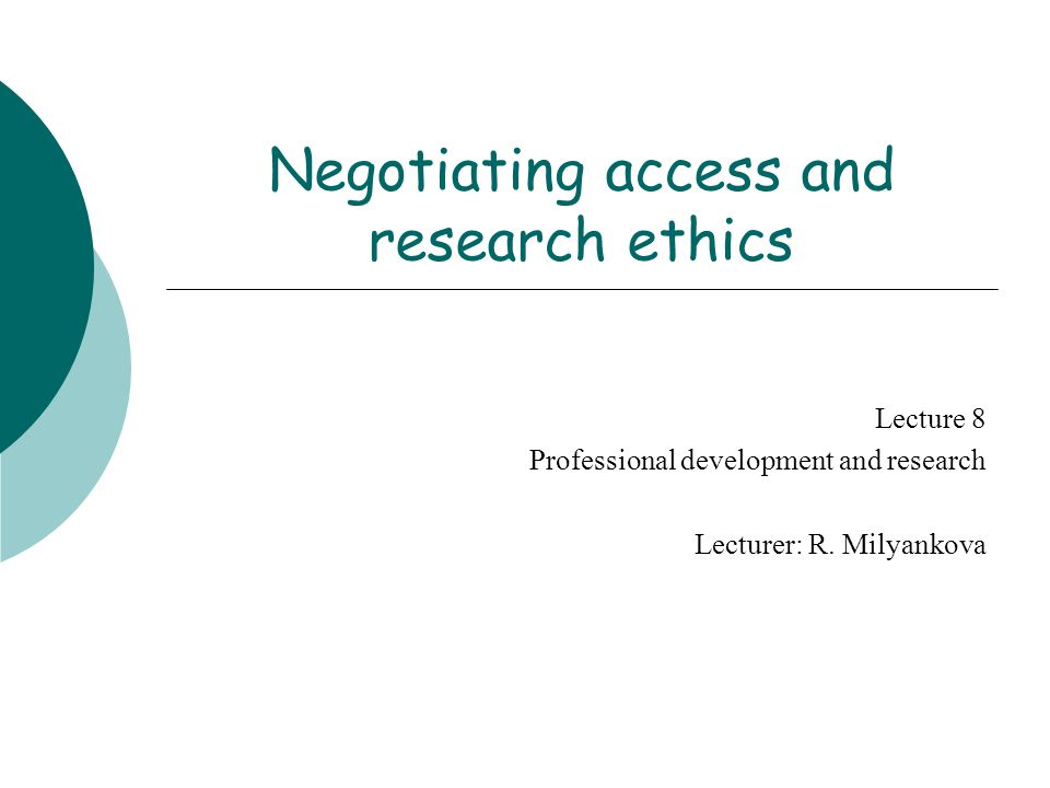 Negotiating access and research ethics Lecture 8 Professional development and research Lecturer: R. Milyankova