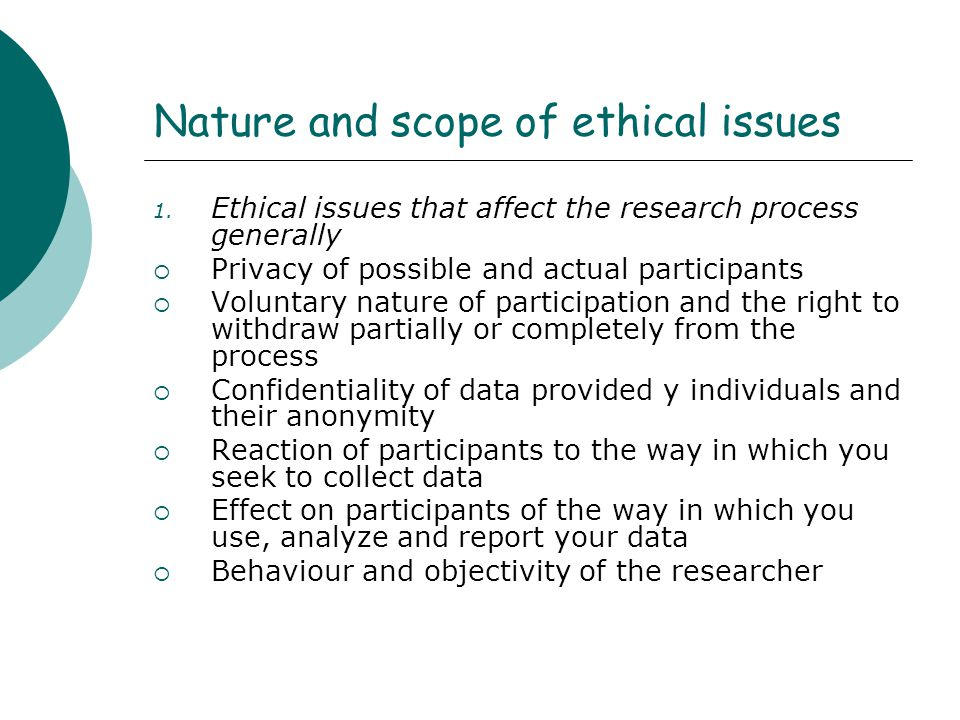 Nature and scope of ethical issues 1. Ethical issues that affect the research process generally  Privacy of possible and actual participants  Volunt