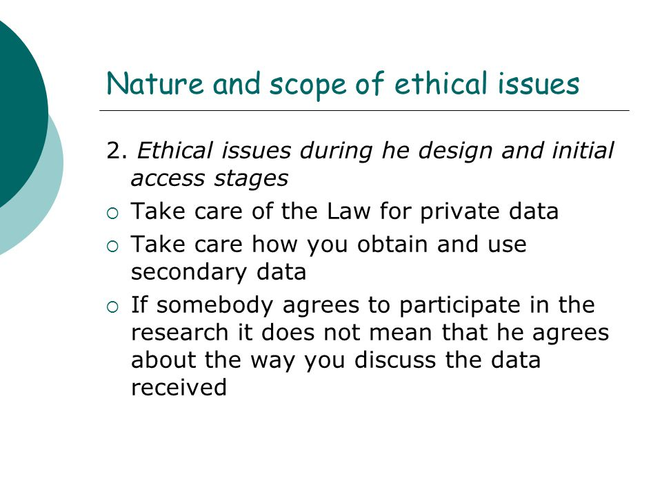 Nature and scope of ethical issues 2. Ethical issues during he design and initial access stages  Take care of the Law for private data  Take care ho