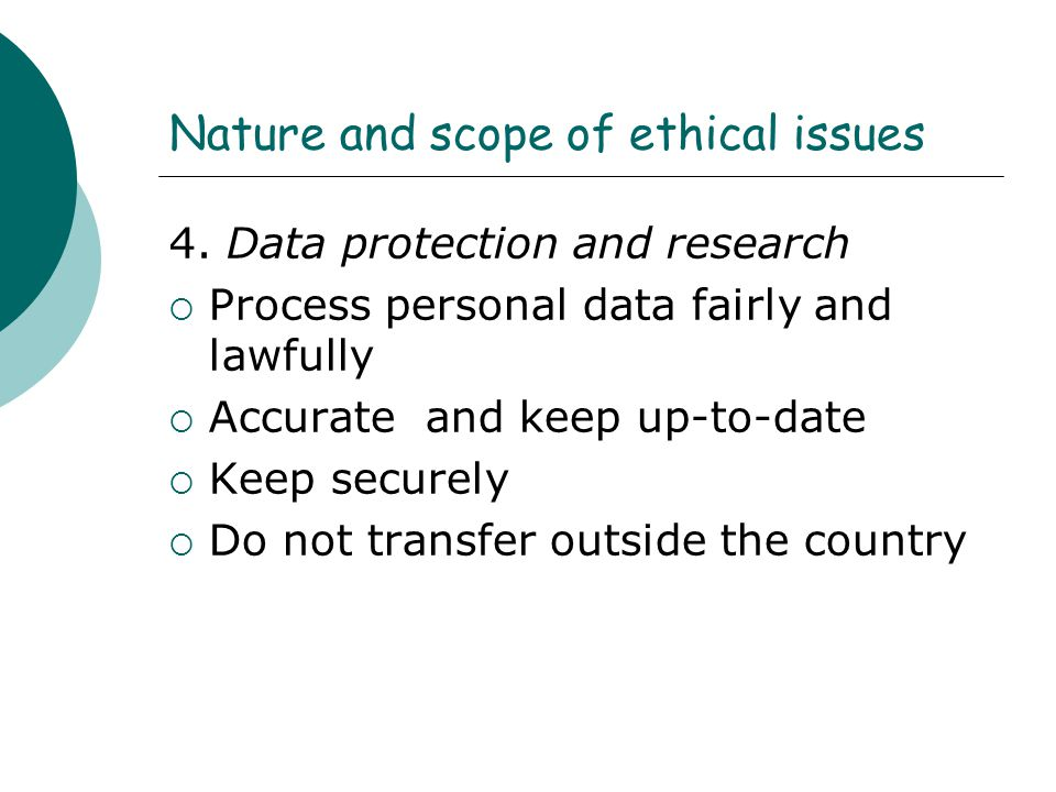 Nature and scope of ethical issues 4. Data protection and research  Process personal data fairly and lawfully  Accurate and keep up-to-date  Keep s