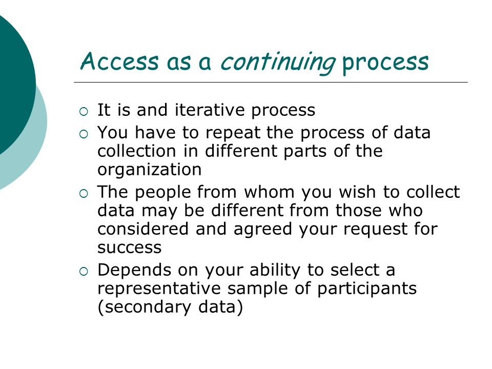 Access as a continuing process  It is and iterative process  You have to repeat the process of data collection in different parts of the organizatio