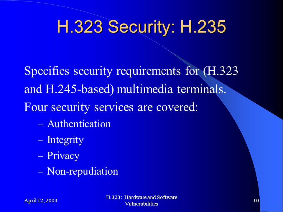 April 12, 2004 H.323: Hardware and Software Vulnerabilities 10 H.323 Security: H.235 Specifies security requirements for (H.323 and H.245-based) multimedia terminals.