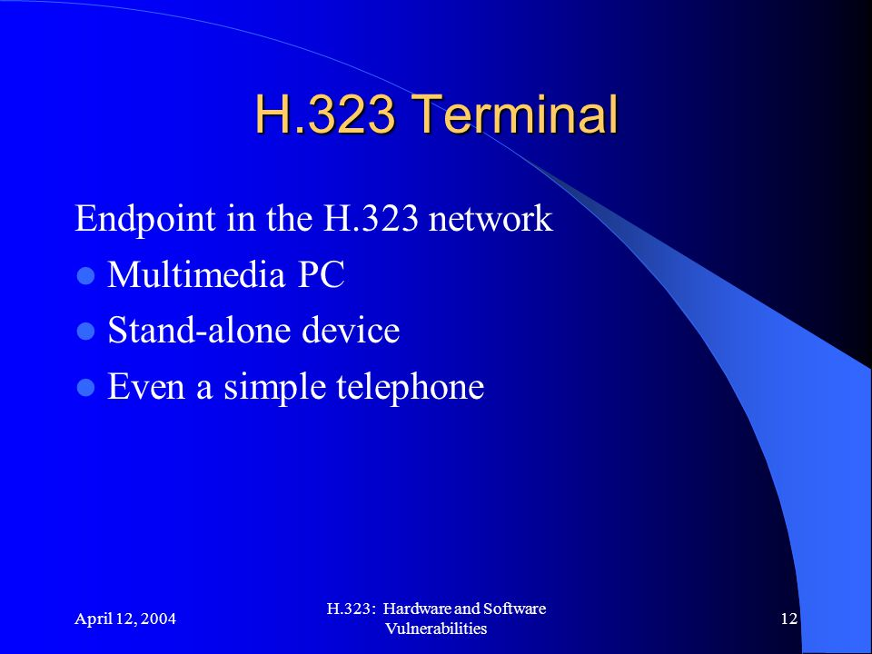 April 12, 2004 H.323: Hardware and Software Vulnerabilities 12 H.323 Terminal Endpoint in the H.323 network Multimedia PC Stand-alone device Even a si