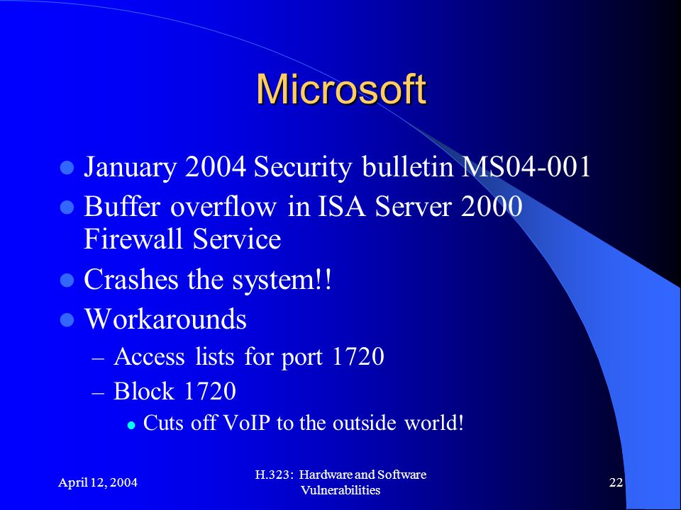 April 12, 2004 H.323: Hardware and Software Vulnerabilities 22 Microsoft January 2004 Security bulletin MS04-001 Buffer overflow in ISA Server 2000 Firewall Service Crashes the system!.
