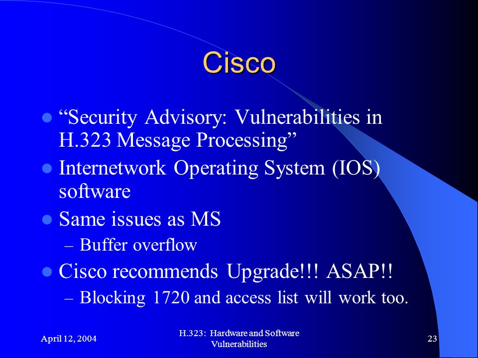 """April 12, 2004 H.323: Hardware and Software Vulnerabilities 23 Cisco """"Security Advisory: Vulnerabilities in H.323 Message Processing"""" Internetwork Ope"""