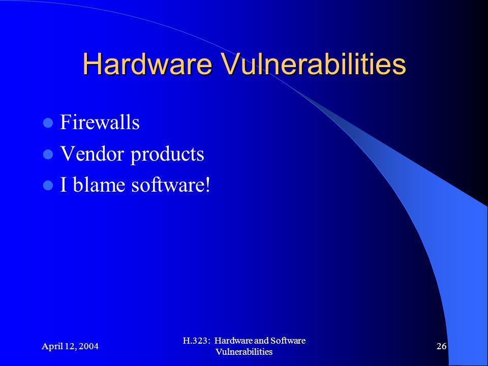 April 12, 2004 H.323: Hardware and Software Vulnerabilities 26 Hardware Vulnerabilities Firewalls Vendor products I blame software!