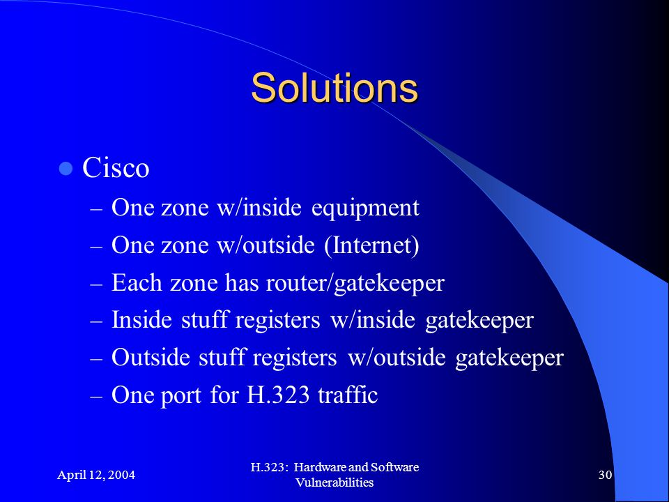 April 12, 2004 H.323: Hardware and Software Vulnerabilities 30 Solutions Cisco – One zone w/inside equipment – One zone w/outside (Internet) – Each zone has router/gatekeeper – Inside stuff registers w/inside gatekeeper – Outside stuff registers w/outside gatekeeper – One port for H.323 traffic
