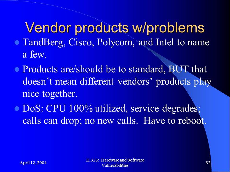 April 12, 2004 H.323: Hardware and Software Vulnerabilities 32 Vendor products w/problems TandBerg, Cisco, Polycom, and Intel to name a few. Products